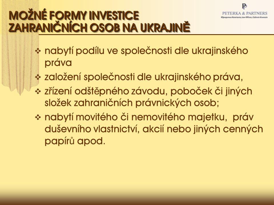 MOŽNÉ FORMY INVESTICE ZAHRANIČNÍCH OSOB NA UKRAJIN Ě  nabytí podílu ve společnosti dle ukrajinského práva  založení společnosti dle ukrajinského práva,  z ř ízení odšt ě pného závodu, poboček či jiných složek zahraničních právnických osob;  nabytí movitého či nemovitého majetku, práv duševního vlastnictví, akcií nebo jiných cenných papír ů apod.