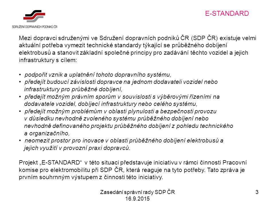Zasedání správní rady SDP ČR 16.9.2015 3 E-STANDARD Mezi dopravci sdruženými ve Sdružení dopravních podniků ČR (SDP ČR) existuje velmi aktuální potřeba vymezit technické standardy týkající se průběžného dobíjení elektrobusů a stanovit základní společné principy pro zadávání těchto vozidel a jejich infrastruktury s cílem: podpořit vznik a uplatnění tohoto dopravního systému, předejít budoucí závislosti dopravce na jednom dodavateli vozidel nebo infrastruktury pro průběžné dobíjení, předejít možným právním sporům v souvislosti s výběrovými řízeními na dodavatele vozidel, dobíjecí infrastruktury nebo celého systému, předejít možným problémům v oblasti plynulosti a bezpečnosti provozu v důsledku nevhodně zvoleného systému průběžného dobíjení nebo nevhodně definovaného projektu průběžného dobíjení z pohledu technického a organizačního, neomezit prostor pro inovace v oblasti průběžného dobíjení elektrobusů a jejich využití v provozní praxi dopravců.