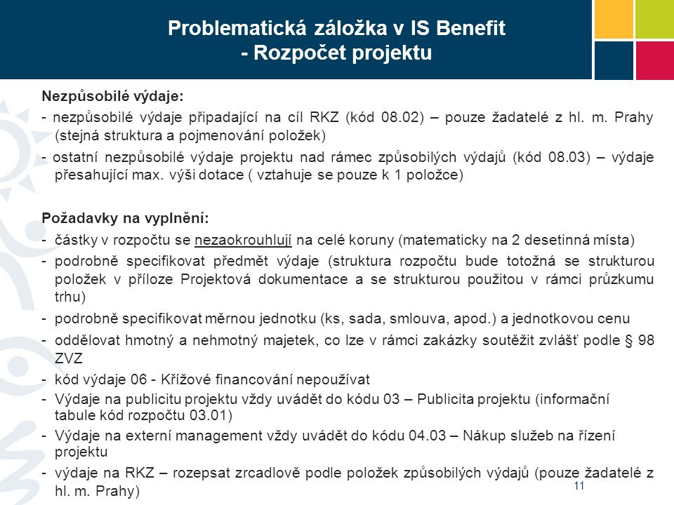 11 Problematická záložka v IS Benefit - Rozpočet projektu Nezpůsobilé výdaje: - nezpůsobilé výdaje připadající na cíl RKZ (kód 08.02) – pouze žadatelé z hl.