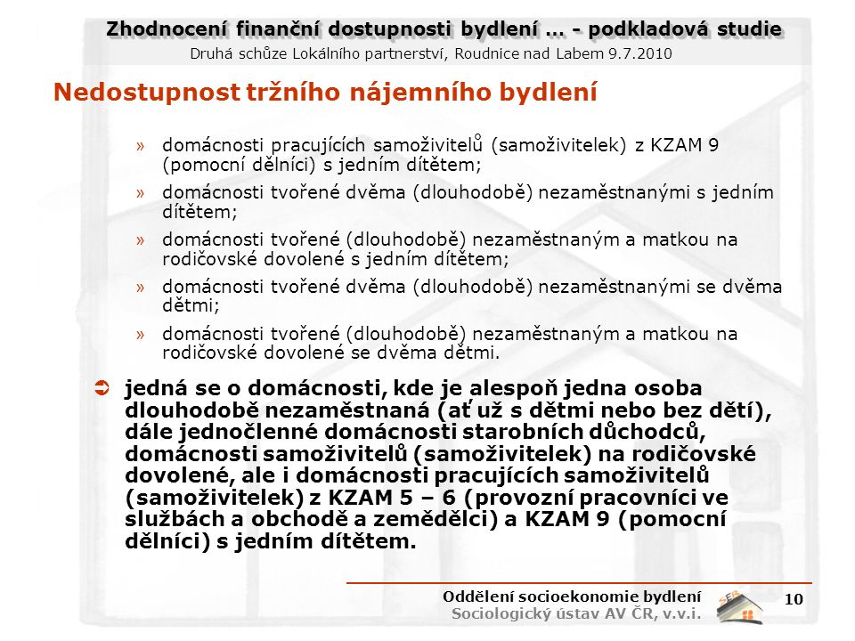 Zhodnocení finanční dostupnosti bydlení … - podkladová studie Druhá schůze Lokálního partnerství, Roudnice nad Labem 9.7.2010 Nedostupnost tržního nájemního bydlení » domácnosti pracujících samoživitelů (samoživitelek) z KZAM 9 (pomocní dělníci) s jedním dítětem; » domácnosti tvořené dvěma (dlouhodobě) nezaměstnanými s jedním dítětem; » domácnosti tvořené (dlouhodobě) nezaměstnaným a matkou na rodičovské dovolené s jedním dítětem; » domácnosti tvořené dvěma (dlouhodobě) nezaměstnanými se dvěma dětmi; » domácnosti tvořené (dlouhodobě) nezaměstnaným a matkou na rodičovské dovolené se dvěma dětmi.