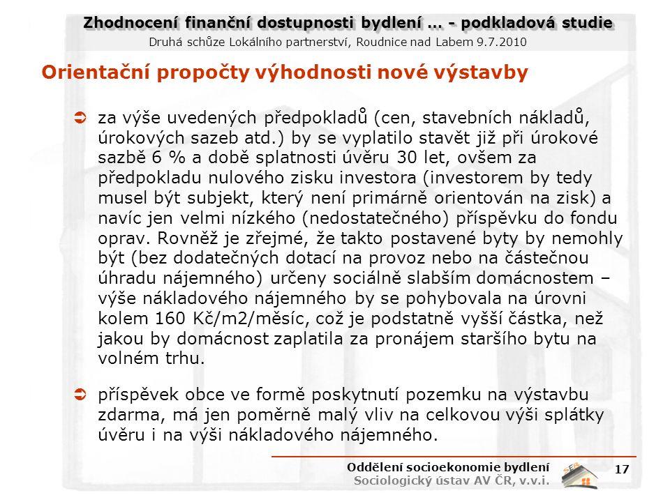 Zhodnocení finanční dostupnosti bydlení … - podkladová studie Druhá schůze Lokálního partnerství, Roudnice nad Labem 9.7.2010 Orientační propočty výhodnosti nové výstavby  za výše uvedených předpokladů (cen, stavebních nákladů, úrokových sazeb atd.) by se vyplatilo stavět již při úrokové sazbě 6 % a době splatnosti úvěru 30 let, ovšem za předpokladu nulového zisku investora (investorem by tedy musel být subjekt, který není primárně orientován na zisk) a navíc jen velmi nízkého (nedostatečného) příspěvku do fondu oprav.