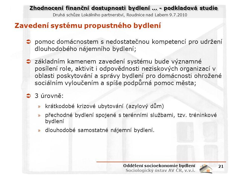 Zhodnocení finanční dostupnosti bydlení … - podkladová studie Druhá schůze Lokálního partnerství, Roudnice nad Labem 9.7.2010 Zavedení systému propustného bydlení  pomoc domácnostem s nedostatečnou kompetencí pro udržení dlouhodobého nájemního bydlení;  základním kamenem zavedení systému bude významné posílení role, aktivit i odpovědnosti neziskových organizací v oblasti poskytování a správy bydlení pro domácnosti ohrožené sociálním vyloučením a spíše podpůrná pomoc města;  3 úrovně: » krátkodobé krizové ubytování (azylový dům) » přechodné bydlení spojené s terénními službami, tzv.