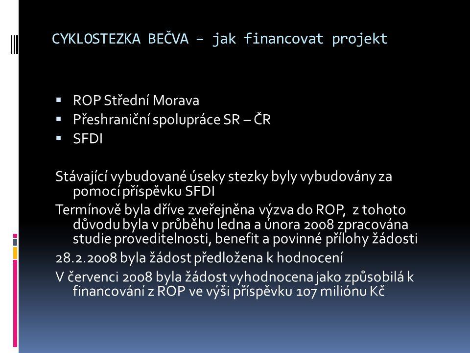 CYKLOSTEZKA BEČVA – jak financovat projekt  ROP Střední Morava  Přeshraniční spolupráce SR – ČR  SFDI Stávající vybudované úseky stezky byly vybudovány za pomocí příspěvku SFDI Termínově byla dříve zveřejněna výzva do ROP, z tohoto důvodu byla v průběhu ledna a února 2008 zpracována studie proveditelnosti, benefit a povinné přílohy žádosti 28.2.2008 byla žádost předložena k hodnocení V červenci 2008 byla žádost vyhodnocena jako způsobilá k financování z ROP ve výši příspěvku 107 miliónu Kč