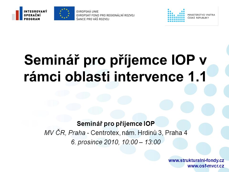 www.strukturalni-fondy.cz www.osf-mvcr.cz Seminář pro příjemce IOP v rámci oblasti intervence 1.1 Seminář pro příjemce IOP MV ČR, Praha - Centrotex, nám.