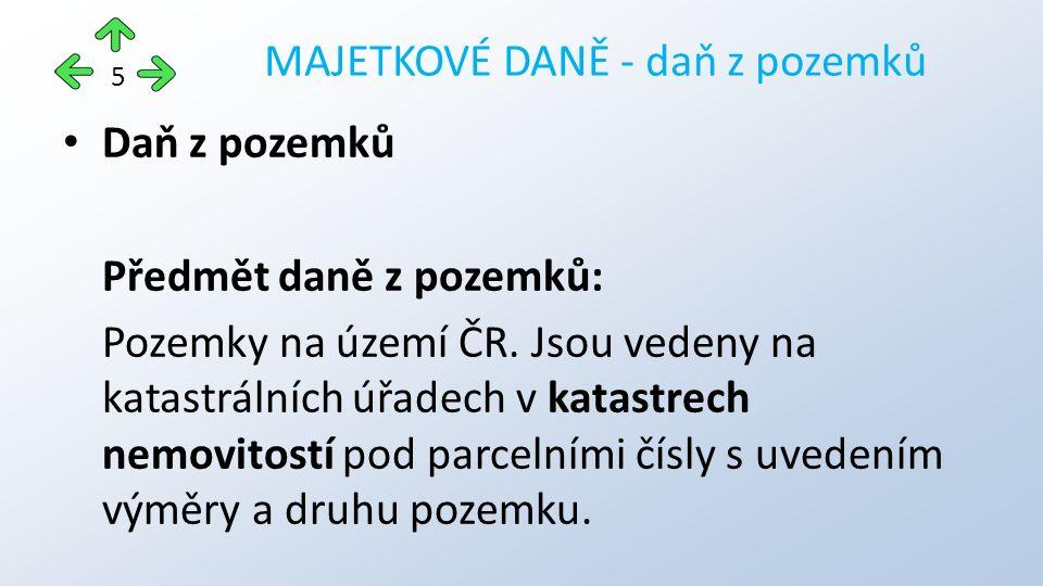 Daň z pozemků Předmět daně z pozemků: Pozemky na území ČR. Jsou vedeny na katastrálních úřadech v katastrech nemovitostí pod parcelními čísly s uveden