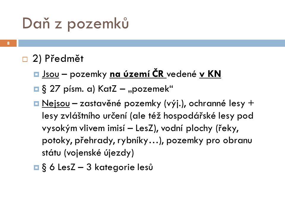 Daň z pozemků  2) Předmět  Jsou – pozemky na území ČR vedené v KN  § 27 písm.