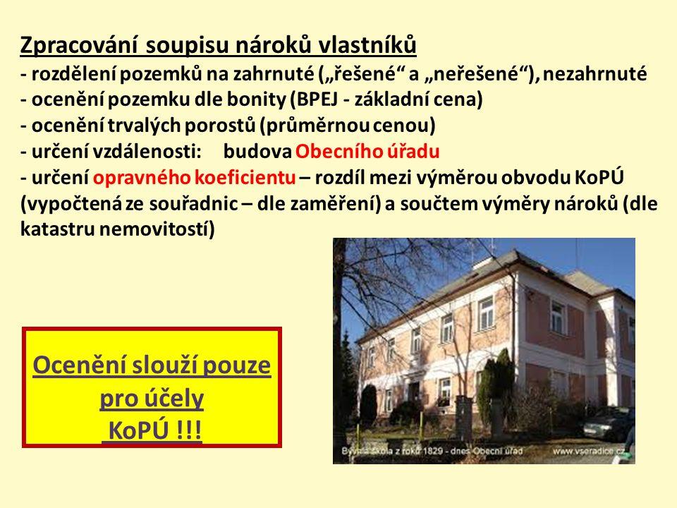 """Zpracování soupisu nároků vlastníků - rozdělení pozemků na zahrnuté (""""řešené a """"neřešené ), nezahrnuté - ocenění pozemku dle bonity (BPEJ - základní cena) - ocenění trvalých porostů (průměrnou cenou) - určení vzdálenosti:budova Obecního úřadu - určení opravného koeficientu – rozdíl mezi výměrou obvodu KoPÚ (vypočtená ze souřadnic – dle zaměření) a součtem výměry nároků (dle katastru nemovitostí) Ocenění slouží pouze pro účely KoPÚ !!!"""