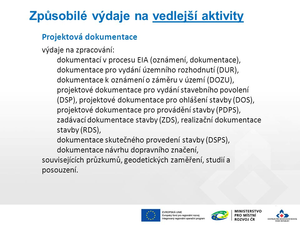 Způsobilé výdaje na vedlejší aktivity Projektová dokumentace výdaje na zpracování: dokumentací v procesu EIA (oznámení, dokumentace), dokumentace pro vydání územního rozhodnutí (DUR), dokumentace k oznámení o záměru v území (DOZU), projektové dokumentace pro vydání stavebního povolení (DSP), projektové dokumentace pro ohlášení stavby (DOS), projektové dokumentace pro provádění stavby (PDPS), zadávací dokumentace stavby (ZDS), realizační dokumentace stavby (RDS), dokumentace skutečného provedení stavby (DSPS), dokumentace návrhu dopravního značení, souvisejících průzkumů, geodetických zaměření, studií a posouzení.