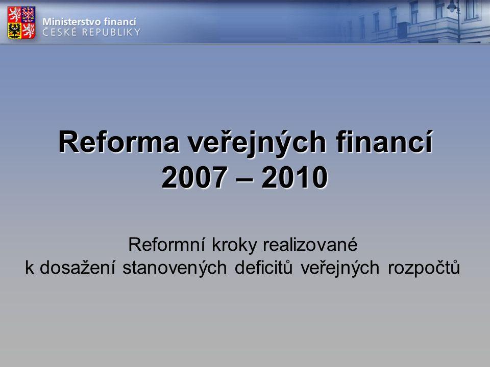 Reforma veřejných financí 2007 – 2010 Reformní kroky realizované k dosažení stanovených deficitů veřejných rozpočtů