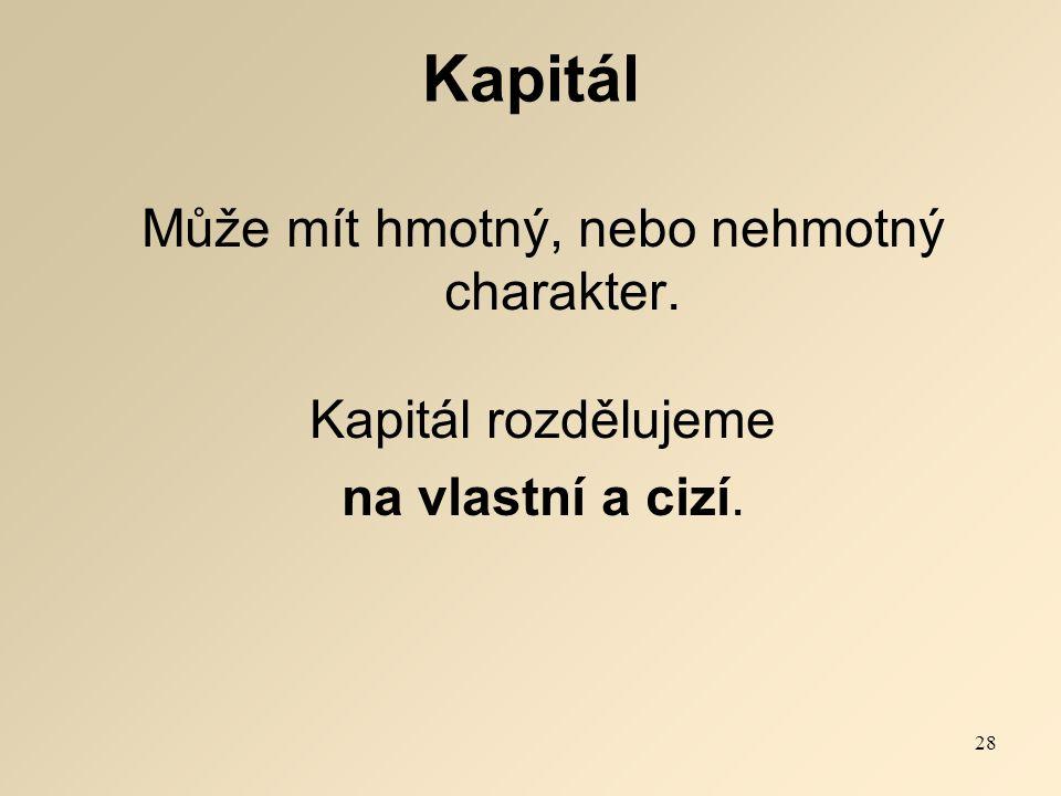 Kapitál Může mít hmotný, nebo nehmotný charakter. Kapitál rozdělujeme na vlastní a cizí. 28
