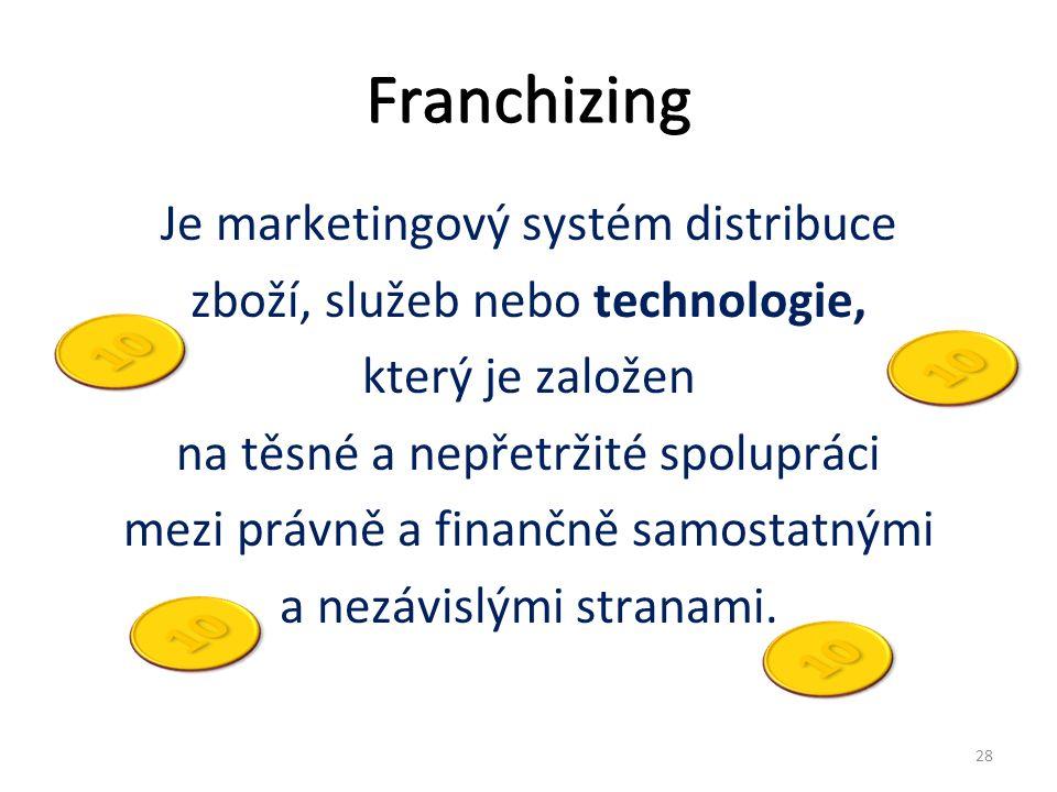 Franchizing Je marketingový systém distribuce zboží, služeb nebo technologie, který je založen na těsné a nepřetržité spolupráci mezi právně a finančně samostatnými a nezávislými stranami.