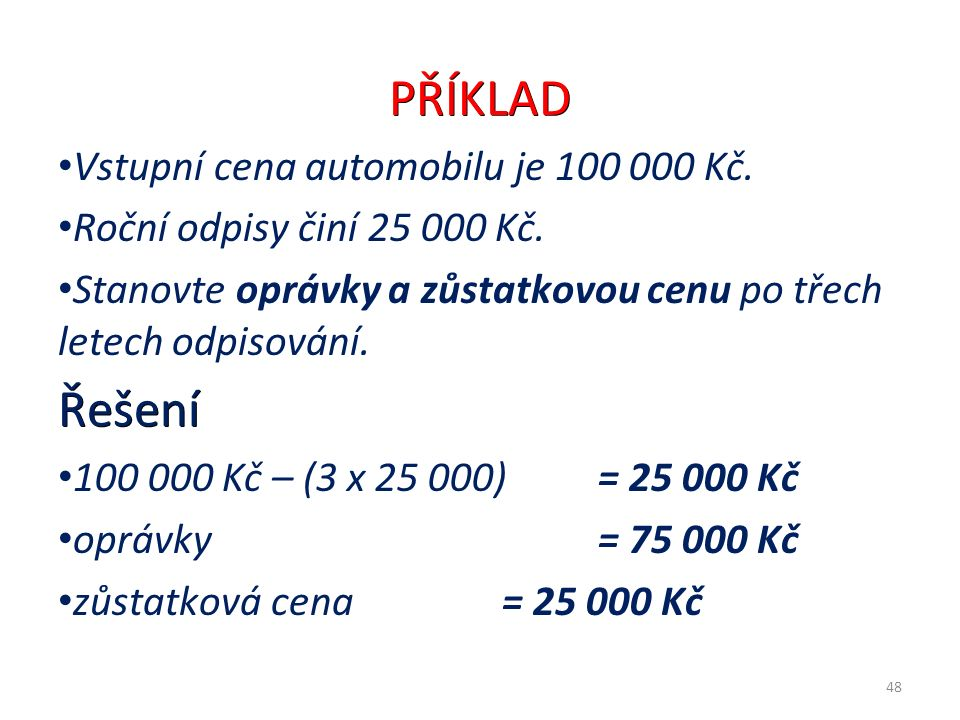 PŘÍKLAD Vstupní cena automobilu je 100 000 Kč. Roční odpisy činí 25 000 Kč.