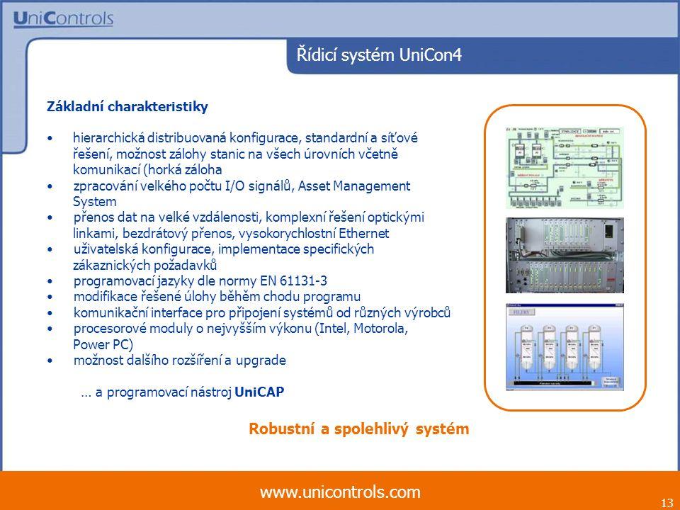 Řídicí systém UniCon4 13 www.unicontrols.com Základní charakteristiky hierarchická distribuovaná konfigurace, standardní a síťové řešení, možnost zálohy stanic na všech úrovních včetně komunikací (horká záloha zpracování velkého počtu I/O signálů, Asset Management System přenos dat na velké vzdálenosti, komplexní řešení optickými linkami, bezdrátový přenos, vysokorychlostní Ethernet uživatelská konfigurace, implementace specifických zákaznických požadavků programovací jazyky dle normy EN 61131-3 modifikace řešené úlohy běhěm chodu programu komunikační interface pro připojení systémů od různých výrobců procesorové moduly o nejvyšším výkonu (Intel, Motorola, Power PC) možnost dalšího rozšíření a upgrade … a programovací nástroj UniCAP Robustní a spolehlivý systém