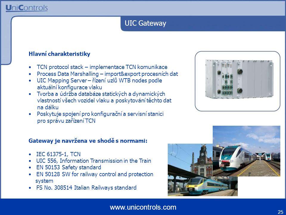 UIC Gateway 25 www.unicontrols.com Hlavní charakteristiky TCN protocol stack – implementace TCN komunikace Process Data Marshalling – import&export procesních dat UIC Mapping Server – řízení uzlů WTB nodes podle aktuální konfigurace vlaku Tvorba a údržba databáze statických a dynamických vlastností všech vozidel vlaku a poskytování těchto dat na dálku Poskytuje spojení pro konfigurační a servisní stanici pro správu zařízení TCN Gateway je navržena ve shodě s normami: IEC 61375-1, TCN UIC 556, Information Transmission in the Train EN 50153 Safety standard EN 50128 SW for railway control and protection system FS No.