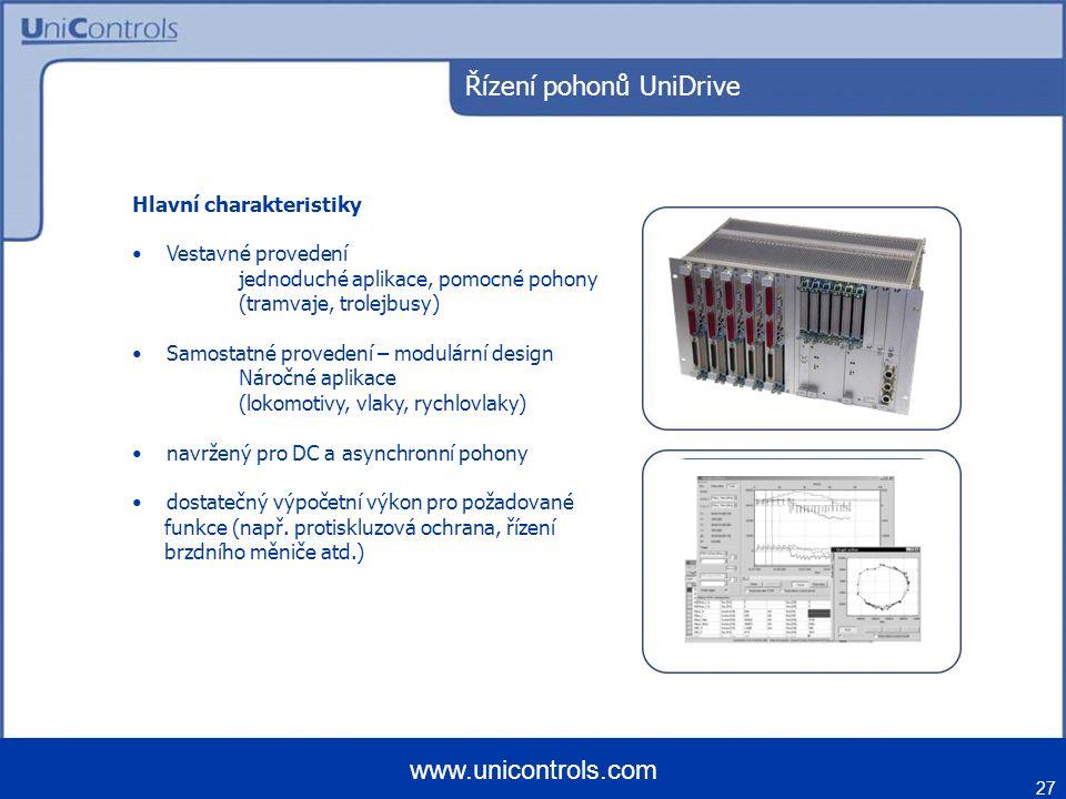 27 www.unicontrols.com Řízení pohonů UniDrive Hlavní charakteristiky Vestavné provedení jednoduché aplikace, pomocné pohony (tramvaje, trolejbusy) Samostatné provedení – modulární design Náročné aplikace (lokomotivy, vlaky, rychlovlaky) navržený pro DC a asynchronní pohony dostatečný výpočetní výkon pro požadované funkce (např.