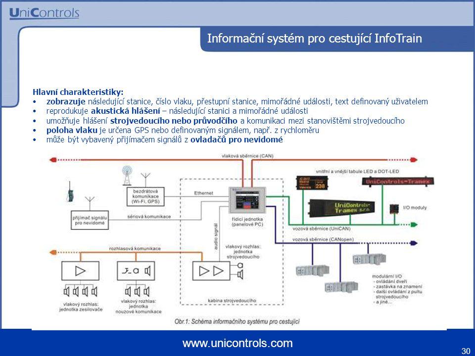 30 www.unicontrols.com Informační systém pro cestující InfoTrain Hlavní charakteristiky: zobrazuje následující stanice, číslo vlaku, přestupní stanice, mimořádné události, text definovaný uživatelem reprodukuje akustická hlášení – následující stanici a mimořádné události umožňuje hlášení strojvedoucího nebo průvodčího a komunikaci mezi stanovištěmi strojvedoucího poloha vlaku je určena GPS nebo definovaným signálem, např.