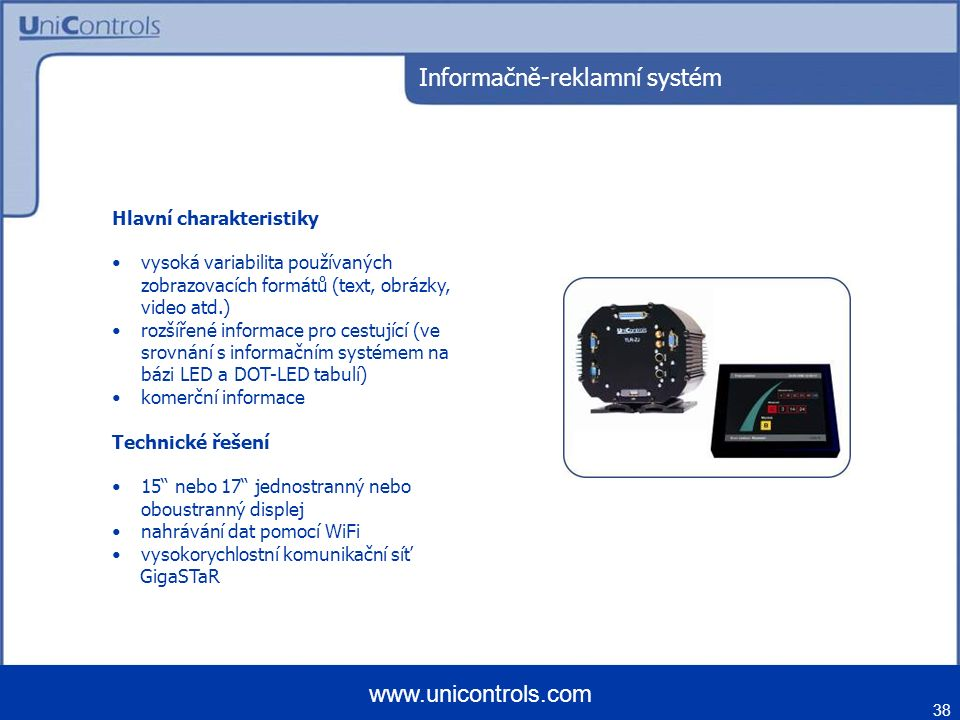 38 www.unicontrols.com Informačně-reklamní systém Hlavní charakteristiky vysoká variabilita používaných zobrazovacích formátů (text, obrázky, video atd.) rozšířené informace pro cestující (ve srovnání s informačním systémem na bázi LED a DOT-LED tabulí) komerční informace Technické řešení 15 nebo 17 jednostranný nebo oboustranný displej nahrávání dat pomocí WiFi vysokorychlostní komunikační síť GigaSTaR