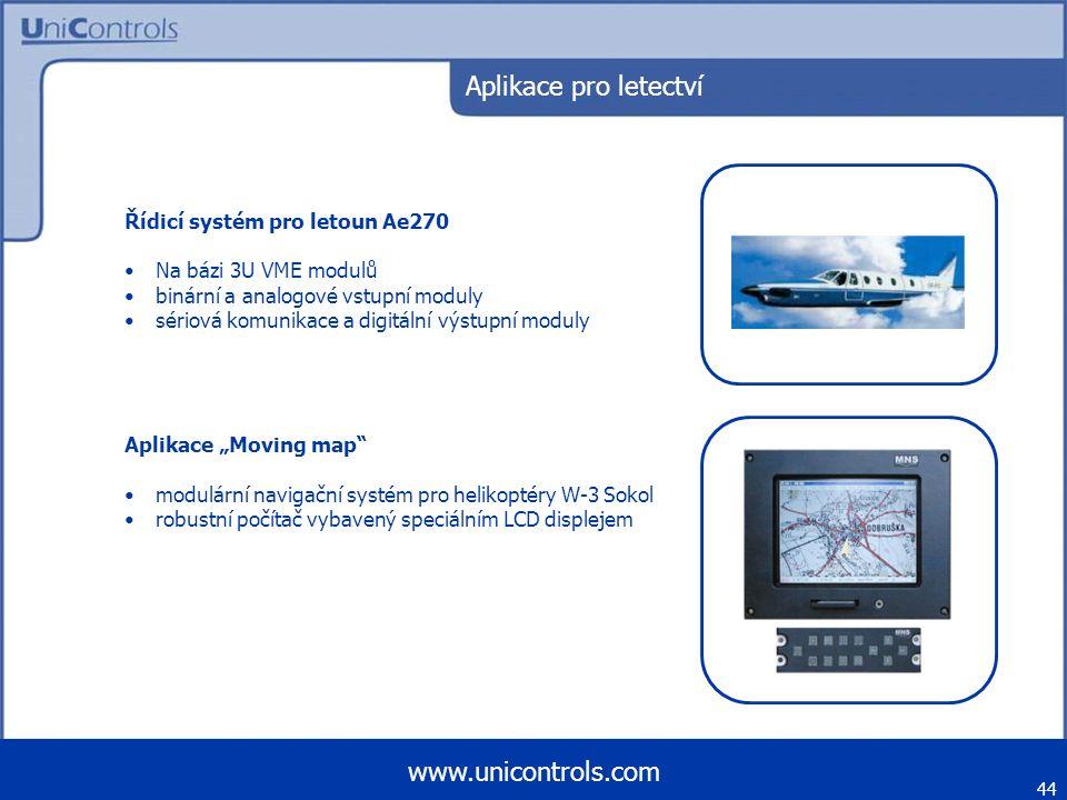 """Aplikace pro letectví Řídicí systém pro letoun Ae270 Na bázi 3U VME modulů binární a analogové vstupní moduly sériová komunikace a digitální výstupní moduly Aplikace """"Moving map modulární navigační systém pro helikoptéry W-3 Sokol robustní počítač vybavený speciálním LCD displejem 44 www.unicontrols.com"""