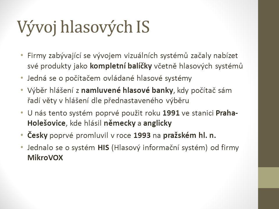Vývoj hlasových IS Firmy zabývající se vývojem vizuálních systémů začaly nabízet své produkty jako kompletní balíčky včetně hlasových systémů Jedná se o počítačem ovládané hlasové systémy Výběr hlášení z namluvené hlasové banky, kdy počítač sám řadí věty v hlášení dle přednastaveného výběru U nás tento systém poprvé použit roku 1991 ve stanici Praha- Holešovice, kde hlásil německy a anglicky Česky poprvé promluvil v roce 1993 na pražském hl.
