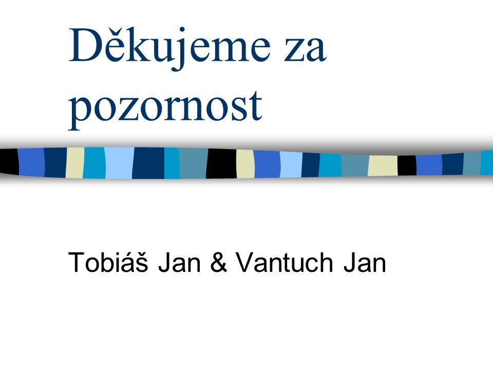 Děkujeme za pozornost Tobiáš Jan & Vantuch Jan