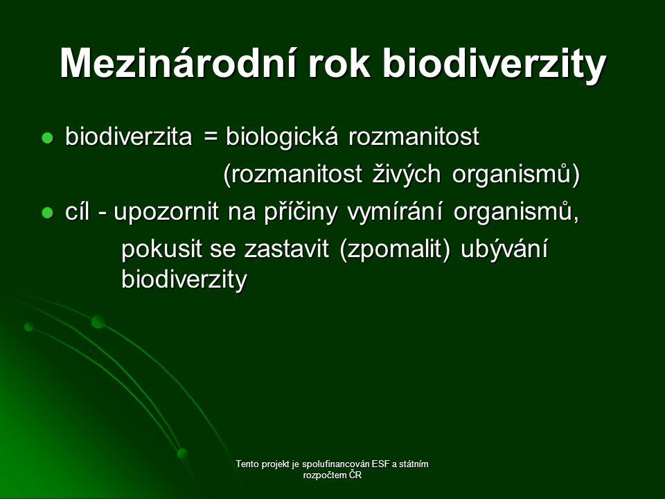 Mezinárodní rok biodiverzity biodiverzita = biologická rozmanitost biodiverzita = biologická rozmanitost (rozmanitost živých organismů) (rozmanitost živých organismů) cíl - upozornit na příčiny vymírání organismů, cíl - upozornit na příčiny vymírání organismů, pokusit se zastavit (zpomalit) ubývání biodiverzity pokusit se zastavit (zpomalit) ubývání biodiverzity Tento projekt je spolufinancován ESF a státním rozpočtem ČR