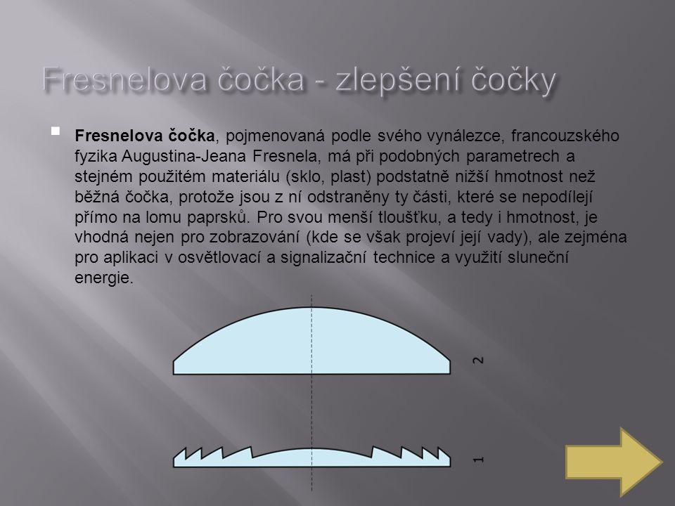  Fresnelova čočka, pojmenovaná podle svého vynálezce, francouzského fyzika Augustina-Jeana Fresnela, má při podobných parametrech a stejném použitém materiálu (sklo, plast) podstatně nižší hmotnost než běžná čočka, protože jsou z ní odstraněny ty části, které se nepodílejí přímo na lomu paprsků.