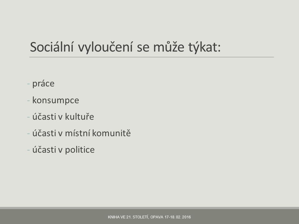 Sociální vyloučení se může týkat: - práce - konsumpce - účasti v kultuře - účasti v místní komunitě - účasti v politice KNIHA VE 21.