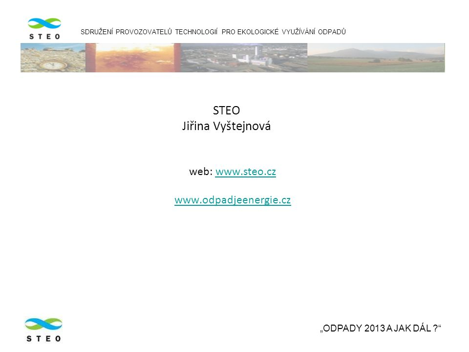 """STEO Jiřina Vyštejnová web: www.steo.czwww.steo.cz www.odpadjeenergie.cz SDRUŽENÍ PROVOZOVATELŮ TECHNOLOGIÍ PRO EKOLOGICKÉ VYUŽÍVÁNÍ ODPADŮ """"ODPADY 2013 A JAK DÁL ?"""