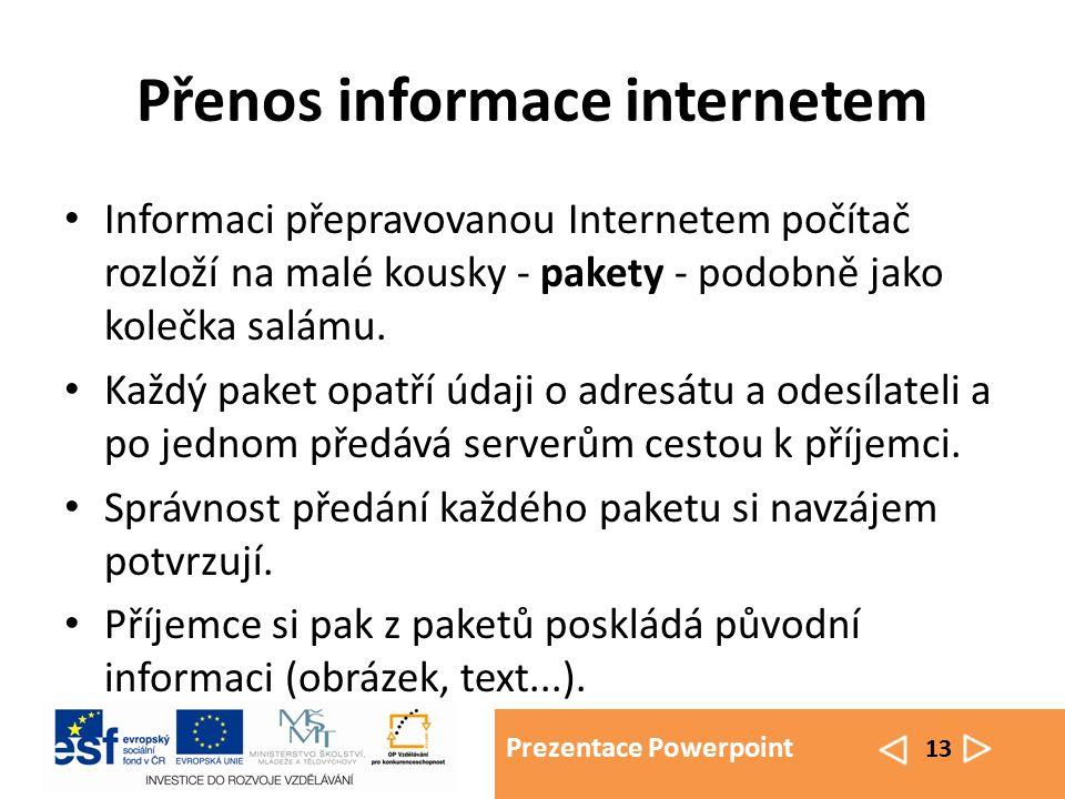 Prezentace Powerpoint 13 Přenos informace internetem Informaci přepravovanou Internetem počítač rozloží na malé kousky - pakety - podobně jako kolečka salámu.