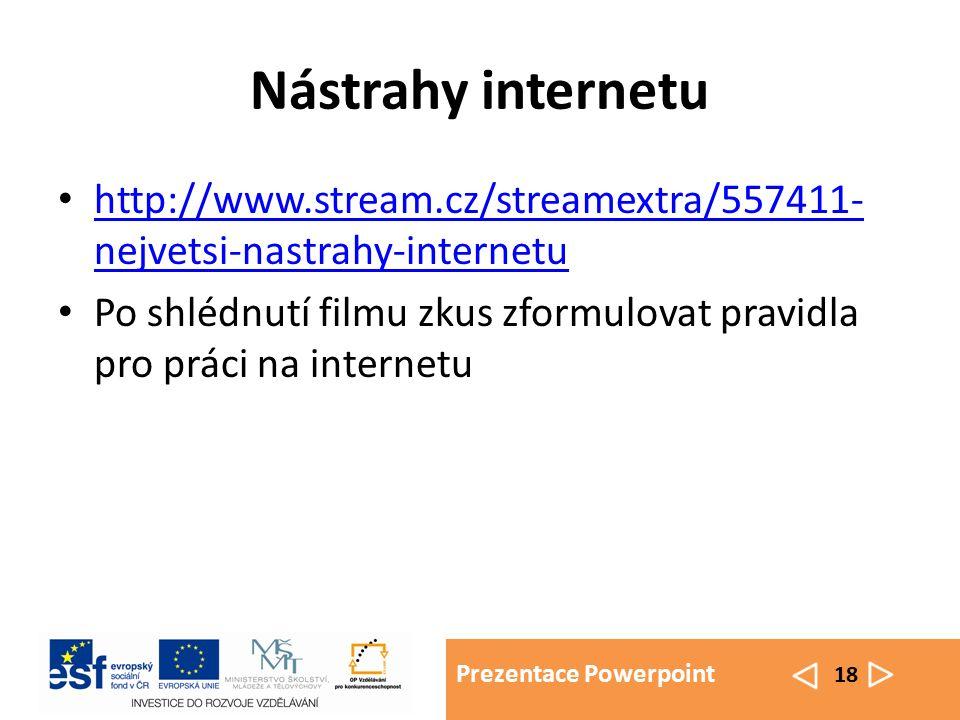 Prezentace Powerpoint 18 Nástrahy internetu http://www.stream.cz/streamextra/557411- nejvetsi-nastrahy-internetu http://www.stream.cz/streamextra/557411- nejvetsi-nastrahy-internetu Po shlédnutí filmu zkus zformulovat pravidla pro práci na internetu