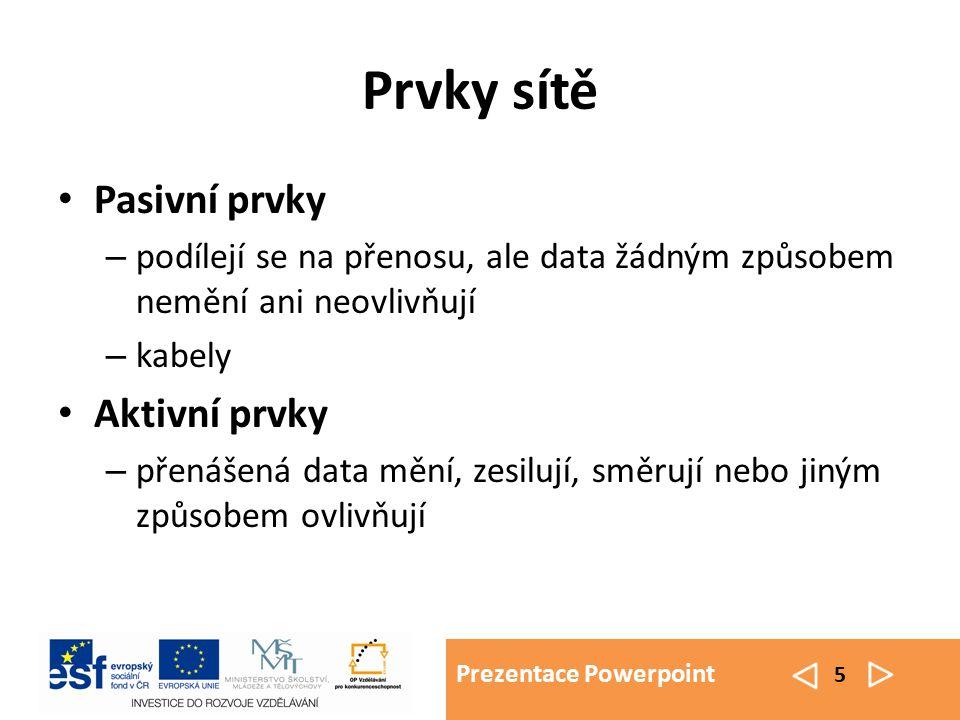 Prezentace Powerpoint 5 Prvky sítě Pasivní prvky – podílejí se na přenosu, ale data žádným způsobem nemění ani neovlivňují – kabely Aktivní prvky – př