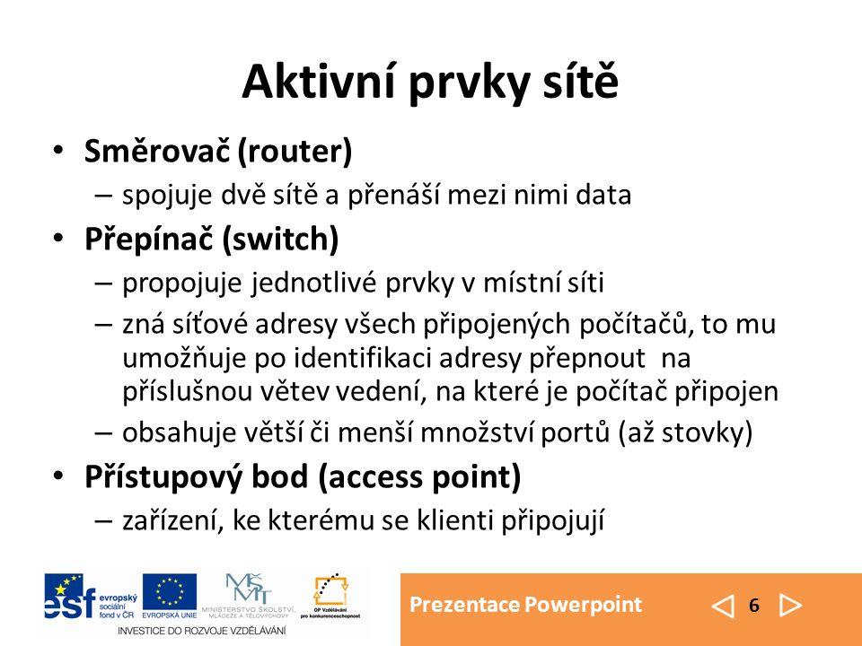 Prezentace Powerpoint 6 Aktivní prvky sítě Směrovač (router) – spojuje dvě sítě a přenáší mezi nimi data Přepínač (switch) – propojuje jednotlivé prvky v místní síti – zná síťové adresy všech připojených počítačů, to mu umožňuje po identifikaci adresy přepnout na příslušnou větev vedení, na které je počítač připojen – obsahuje větší či menší množství portů (až stovky) Přístupový bod (access point) – zařízení, ke kterému se klienti připojují