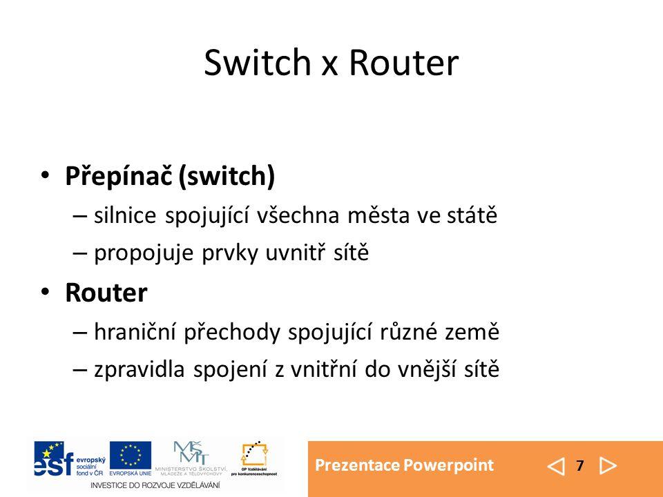 Prezentace Powerpoint 7 Switch x Router Přepínač (switch) – silnice spojující všechna města ve státě – propojuje prvky uvnitř sítě Router – hraniční přechody spojující různé země – zpravidla spojení z vnitřní do vnější sítě
