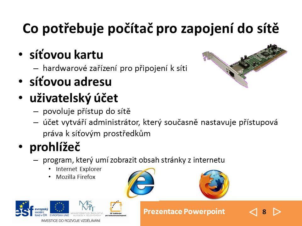 Prezentace Powerpoint 8 Co potřebuje počítač pro zapojení do sítě síťovou kartu – hardwarové zařízení pro připojení k síti síťovou adresu uživatelský účet – povoluje přístup do sítě – účet vytváří administrátor, který současně nastavuje přístupová práva k síťovým prostředkům prohlížeč – program, který umí zobrazit obsah stránky z internetu Internet Explorer Mozilla Firefox