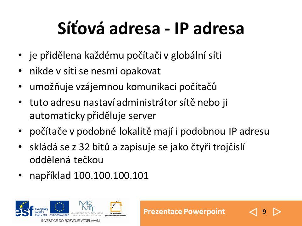 Prezentace Powerpoint 9 Síťová adresa - IP adresa je přidělena každému počítači v globální síti nikde v síti se nesmí opakovat umožňuje vzájemnou komunikaci počítačů tuto adresu nastaví administrátor sítě nebo ji automaticky přiděluje server počítače v podobné lokalitě mají i podobnou IP adresu skládá se z 32 bitů a zapisuje se jako čtyři trojčíslí oddělená tečkou například 100.100.100.101