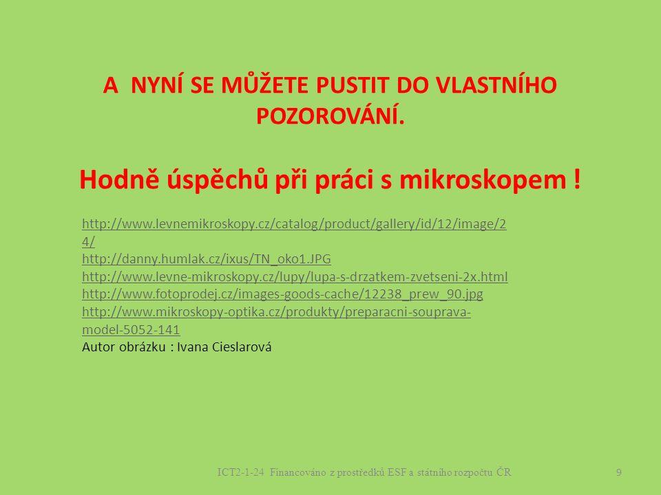 9 ICT2-1-24 Financováno z prostředků ESF a státního rozpočtu ČR http://www.levnemikroskopy.cz/catalog/product/gallery/id/12/image/2 4/ http://danny.humlak.cz/ixus/TN_oko1.JPG http://www.levne-mikroskopy.cz/lupy/lupa-s-drzatkem-zvetseni-2x.html http://www.fotoprodej.cz/images-goods-cache/12238_prew_90.jpg http://www.mikroskopy-optika.cz/produkty/preparacni-souprava- model-5052-141 Autor obrázku : Ivana Cieslarová A NYNÍ SE MŮŽETE PUSTIT DO VLASTNÍHO POZOROVÁNÍ.