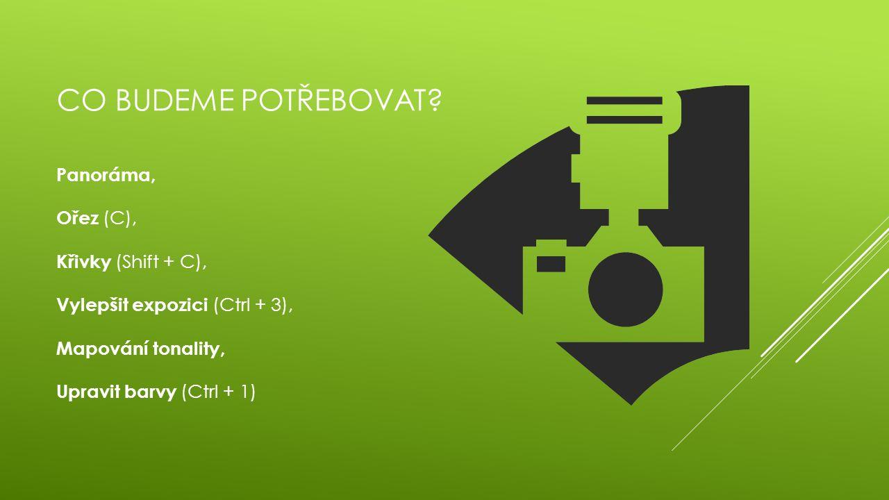 CO BUDEME POTŘEBOVAT? Panoráma, Ořez (C), Křivky (Shift + C), Vylepšit expozici (Ctrl + 3), Mapování tonality, Upravit barvy (Ctrl + 1)