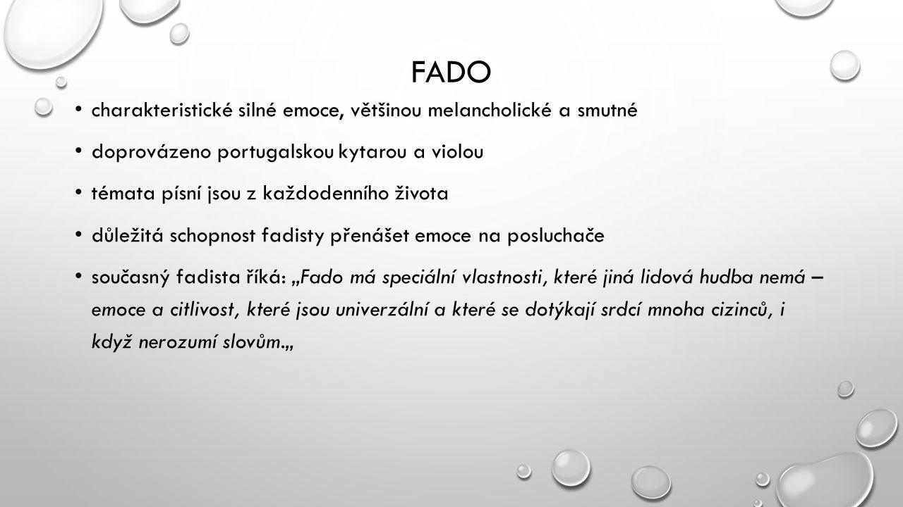 """FADO charakteristické silné emoce, většinou melancholické a smutné doprovázeno portugalskou kytarou a violou témata písní jsou z každodenního života důležitá schopnost fadisty přenášet emoce na posluchače současný fadista říká: """"Fado má speciální vlastnosti, které jiná lidová hudba nemá – emoce a citlivost, které jsou univerzální a které se dotýkají srdcí mnoha cizinců, i když nerozumí slovům."""""""