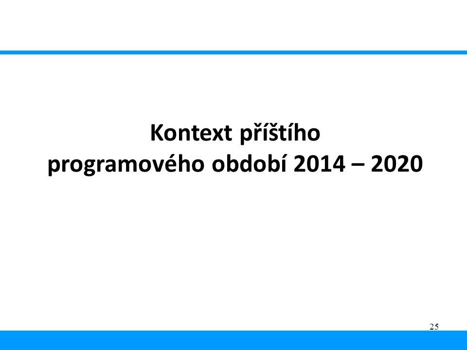 25 Kontext příštího programového období 2014 – 2020