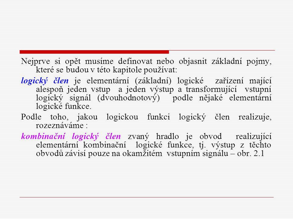 Nejprve si opět musíme definovat nebo objasnit základní pojmy, které se budou v této kapitole používat: logický člen je elementární (základní) logické zařízení mající alespoň jeden vstup a jeden výstup a transformující vstupní logický signál (dvouhodnotový) podle nějaké elementární logické funkce.