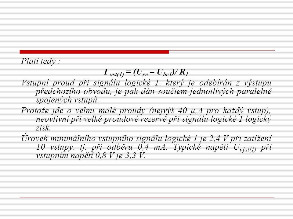 Platí tedy : I vst(1) = (U cc – U be1 )/ R 1 Vstupní proud při signálu logické 1, který je odebírán z výstupu předchozího obvodu, je pak dán součtem jednotlivých paralelně spojených vstupů.