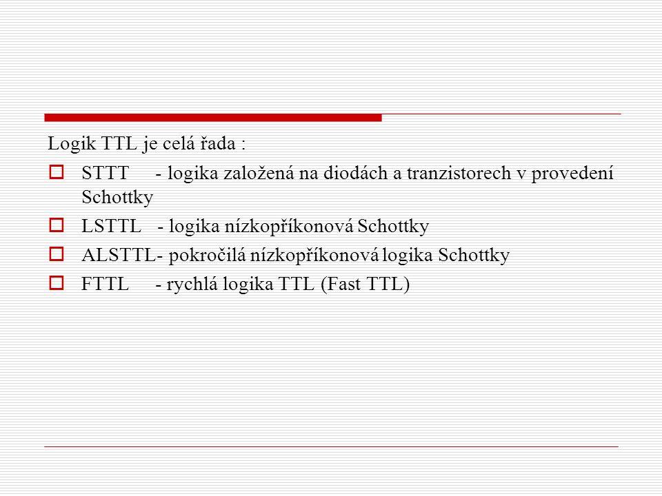 Logik TTL je celá řada :  STTT - logika založená na diodách a tranzistorech v provedení Schottky  LSTTL - logika nízkopříkonová Schottky  ALSTTL- pokročilá nízkopříkonová logika Schottky  FTTL - rychlá logika TTL (Fast TTL)