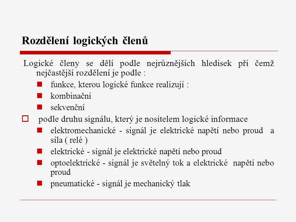 Rozdělení logických členů Logické členy se dělí podle nejrůznějších hledisek při čemž nejčastější rozdělení je podle : funkce, kterou logické funkce realizují : kombinační sekvenční  podle druhu signálu, který je nositelem logické informace elektromechanické - signál je elektrické napětí nebo proud a síla ( relé ) elektrické - signál je elektrické napětí nebo proud optoelektrické - signál je světelný tok a elektrické napětí nebo proud pneumatické - signál je mechanický tlak
