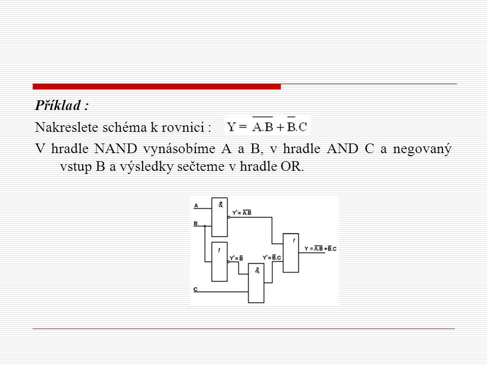 Příklad : Nakreslete schéma k rovnici : V hradle NAND vynásobíme A a B, v hradle AND C a negovaný vstup B a výsledky sečteme v hradle OR.