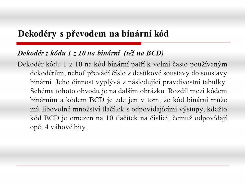 Dekodéry s převodem na binární kód Dekodér z kódu 1 z 10 na binární (též na BCD) Dekodér kódu 1 z 10 na kód binární patří k velmi často používaným dekodérům, neboť převádí číslo z desítkové soustavy do soustavy binární.