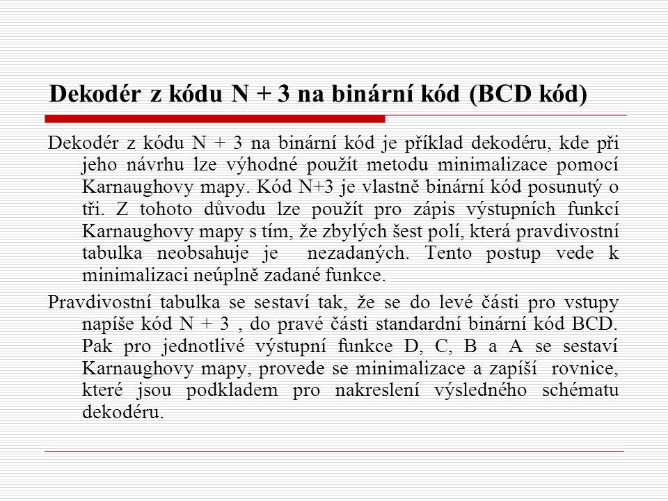Dekodér z kódu N + 3 na binární kód (BCD kód) Dekodér z kódu N + 3 na binární kód je příklad dekodéru, kde při jeho návrhu lze výhodné použít metodu minimalizace pomocí Karnaughovy mapy.