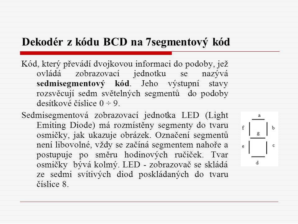 Dekodér z kódu BCD na 7segmentový kód Kód, který převádí dvojkovou informaci do podoby, jež ovládá zobrazovací jednotku se nazývá sedmisegmentový kód.