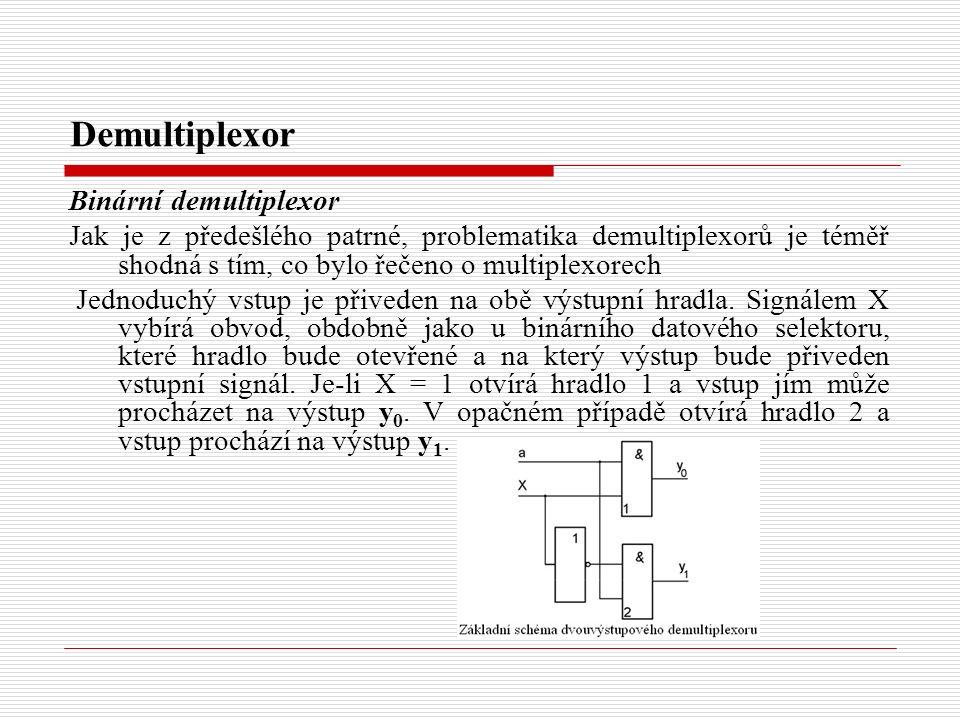 Demultiplexor Binární demultiplexor Jak je z předešlého patrné, problematika demultiplexorů je téměř shodná s tím, co bylo řečeno o multiplexorech Jednoduchý vstup je přiveden na obě výstupní hradla.