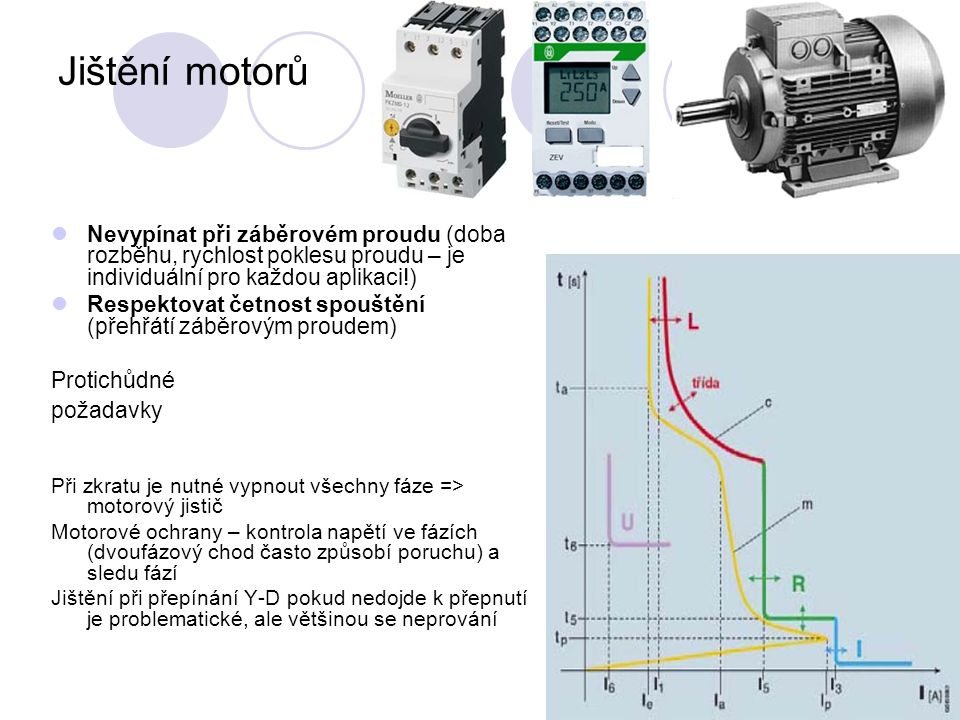 Jištění motorů Nevypínat při záběrovém proudu (doba rozběhu, rychlost poklesu proudu – je individuální pro každou aplikaci!) Respektovat četnost spouštění (přehřátí záběrovým proudem) Protichůdné požadavky Při zkratu je nutné vypnout všechny fáze => motorový jistič Motorové ochrany – kontrola napětí ve fázích (dvoufázový chod často způsobí poruchu) a sledu fází Jištění při přepínání Y-D pokud nedojde k přepnutí je problematické, ale většinou se neprování