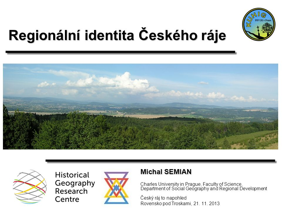 Regionální identita Českého ráje Michal SEMIAN Charles University in Prague, Faculty of Science, Department of Social Geography and Regional Development Český ráj to napohled Rovensko pod Troskami, 21.